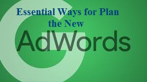 Essential Ways for Plan the New Adwords